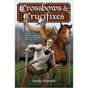 Crossbows and Crucifixes- A Novel of the Priest Hunters and the Brave Young Men Who Fought Them <br>Henry Garnett (Paperback)