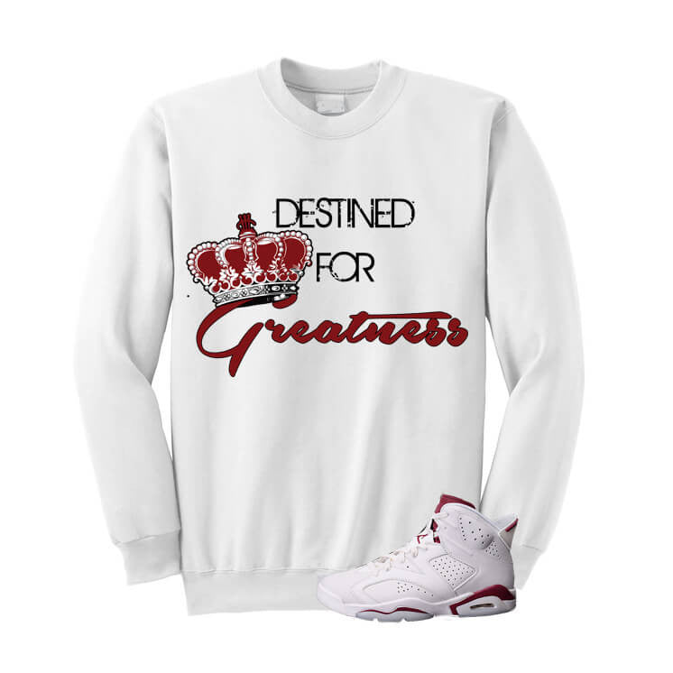 Destined For Greatness Maroon Jordan 6s White Sweater - illCurrency Matching T-shirts For Sneakers, Jordan's and foamposites