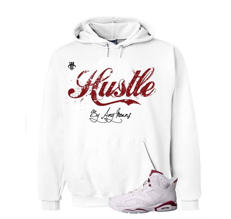 Hustle By Any Means Maroon Jordan 6s White Hoody - illCurrency Matching T-shirts For Sneakers, Jordan's and foamposites