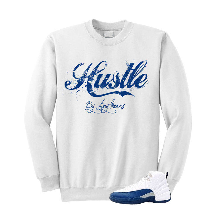 Jordan 12 French Blue White Sweatshirt (Hustle By Any Means) - illCurrency Matching T-shirts For Sneakers, Jordan's and foamposites