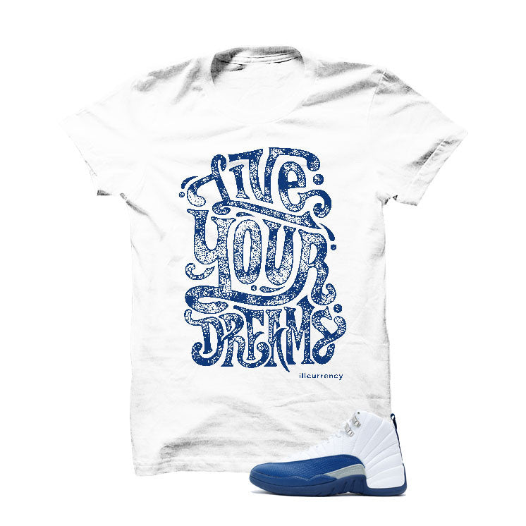 Jordan 12 French Blue White T Shirt (Live Your Dreams) - illCurrency Matching T-shirts For Sneakers, Jordan's and foamposites