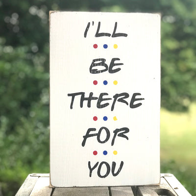 I'll Be There For You small sign - limited edition