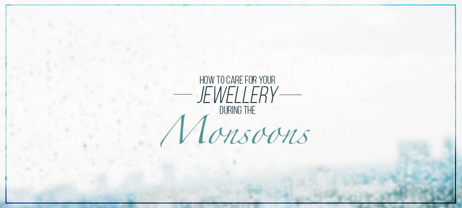 how to care for your jewellery during the monsoons