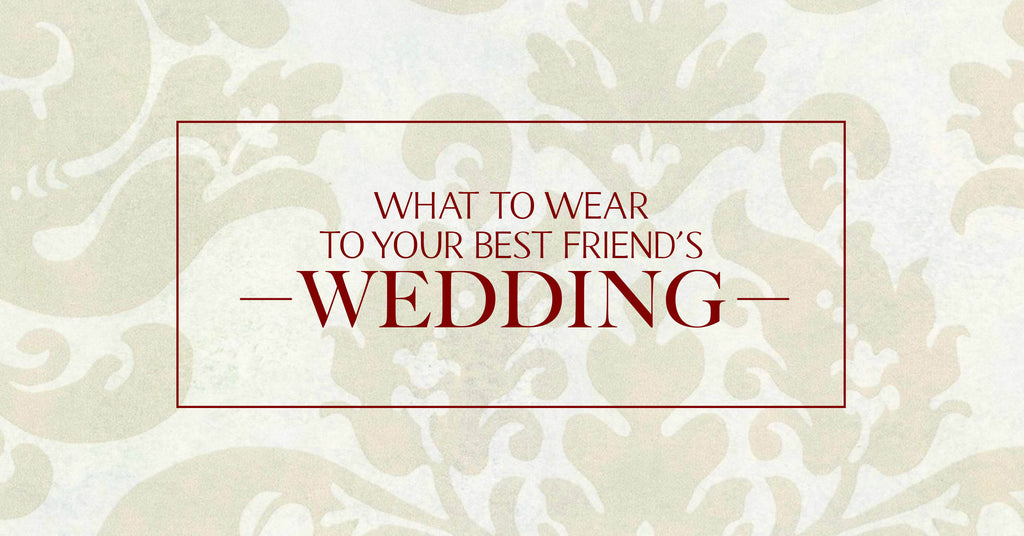 what to wear for your best friends wedding