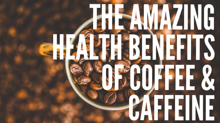 The Amazing Health Benefits of Coffee & Caffeine