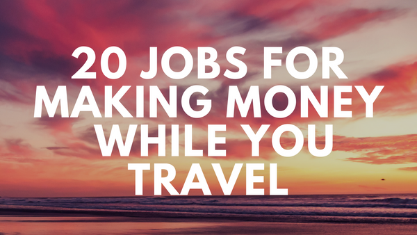 jobs travelling and making money, how to travel and make money