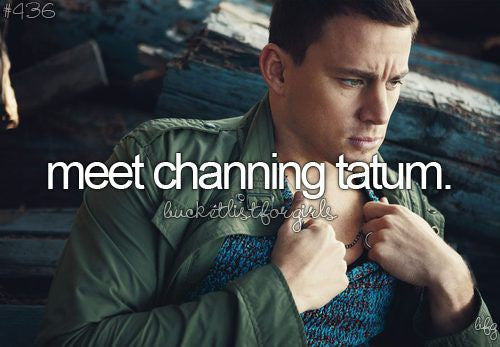 meet channing tatum, 10 things to do before you die, bucket list ideas