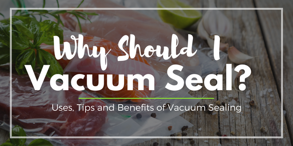 Why Should I Vacuum Seal? Uses, Tips & Benefits