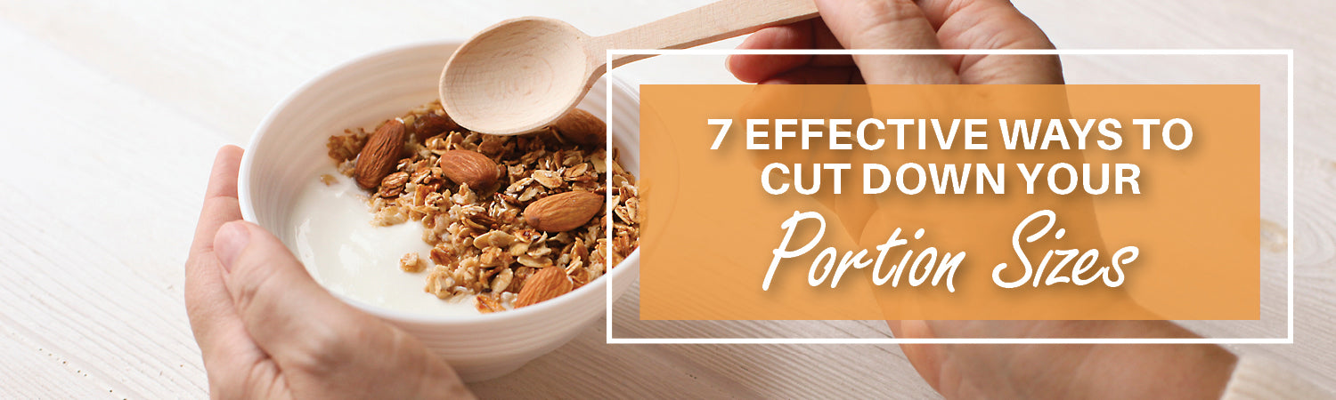 7 Effective Ways to Cut Down Your Portion Sizes