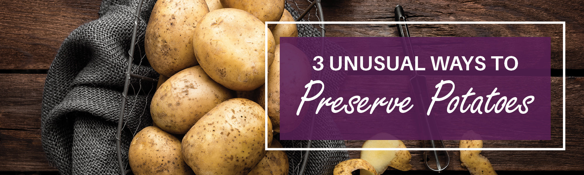 Three Unusual Ways to Preserve Potatoes