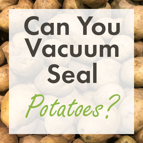 Can you vacuum seal potatoes