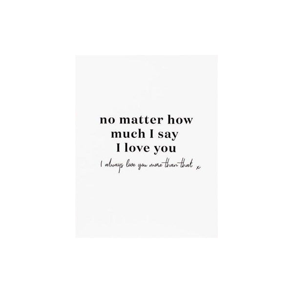 No Matter How Much I Say I Love You- Greeting Card