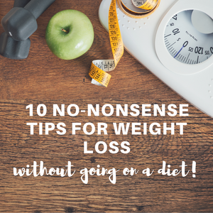 10 no-nonsense tips for weight loss (without going on a diet)