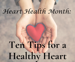 Heart Health Month: Ten Tips for a Healthy Heart!