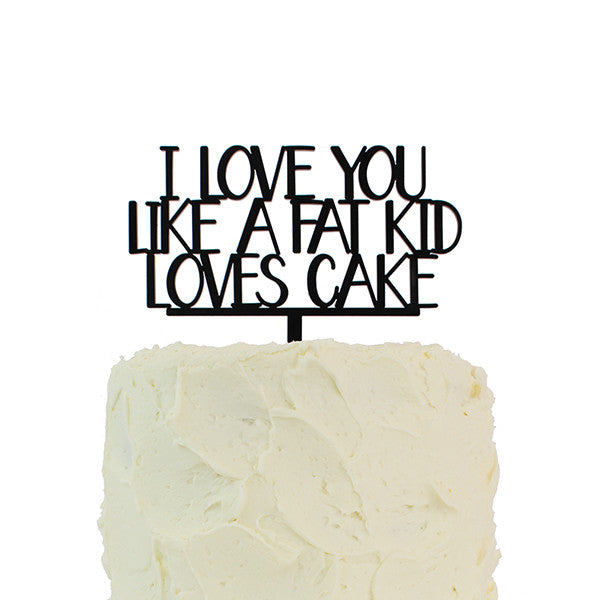 I Love You Like A Fat Kid Loves Cake Topper Alexis