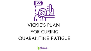 Vickie's Plan for Curing Quarantine Fatigue