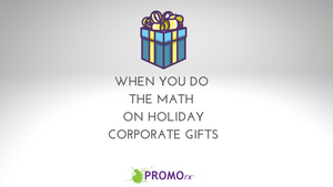 When You Do the Math on Holiday Corporate Gifts....