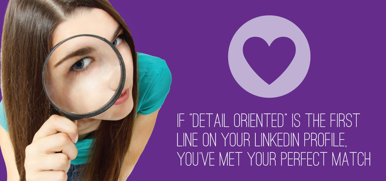 "If ""detail oriented"" is the first line on your Linkedin profile, you've met your perfect match."