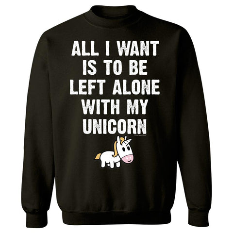 All I Want Is To Be Left Alone With My Unicorn Gift Idea - Sweatshirt