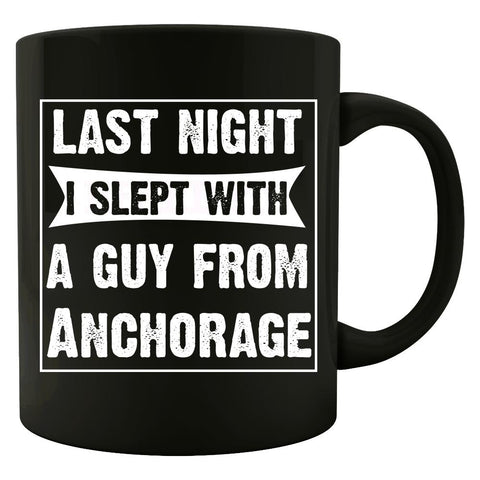 Last Night I Slept With A Guy From Anchorage.Funny Gift - Mug
