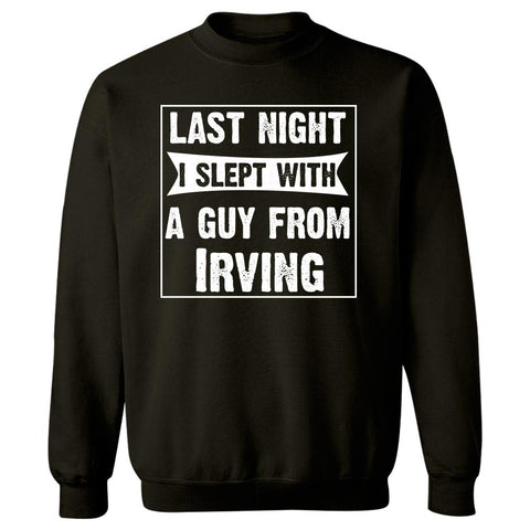 Last Night I Slept With A Guy From Irving.Funny Gift - Sweatshirt