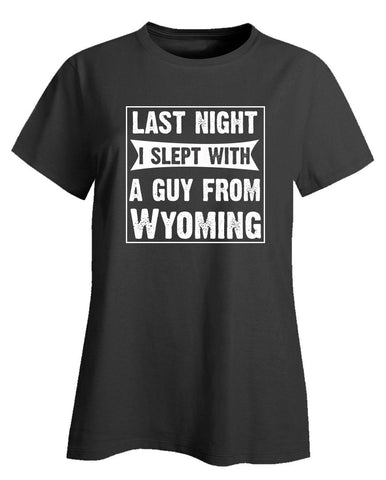 Last Night I Slept With A Guy From Wyoming.Funny Gift - Ladies T-Shirt