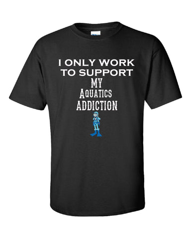 I Only Work To Support My Aquatics Addiction - Unisex Tshirt S-Black- Cool Jerseys - 1