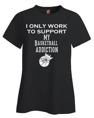 I Only Work To Support My Basketball Addiction - Ladies T Shirt - Cool Jerseys - 1