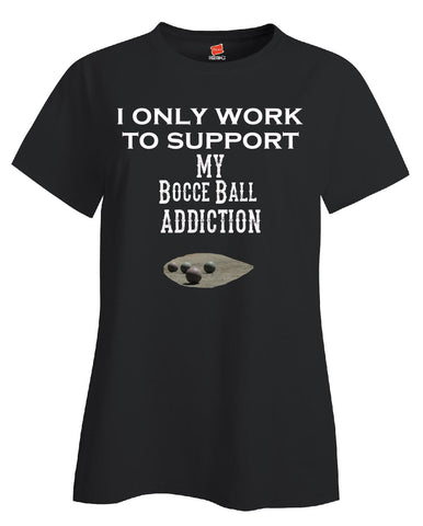 I Only Work To Support My Bocce Ball Addiction - Ladies T Shirt - Cool Jerseys - 1