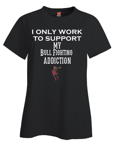 I Only Work To Support My Bull Fighting Addiction - Ladies T Shirt S-Black- Cool Jerseys - 1