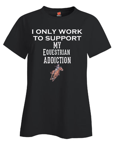 I Only Work To Support My Equestrian Addiction - Ladies T Shirt S-Black- Cool Jerseys - 1