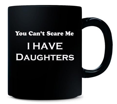 You Cant Scare Me I Have Daughters Humorous - Mug 11 Ounce-Black- Cool Jerseys