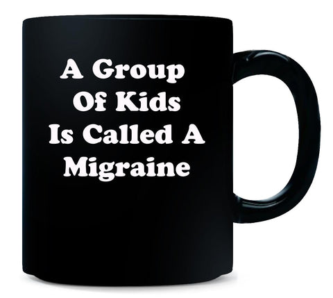 A Group Of Kids Is Called A Migraine. Funny Sarcastic - Mug 11 Ounce-Black- Cool Jerseys