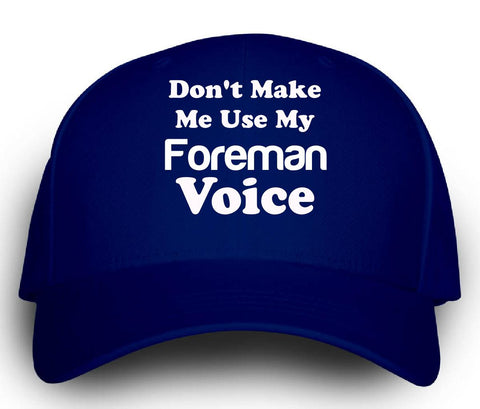 Dont Make Me Use My Foreman Voice. Funny - Cap