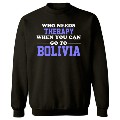 Who Needs Therapy When You Can Go To Bolivia - Sweatshirt