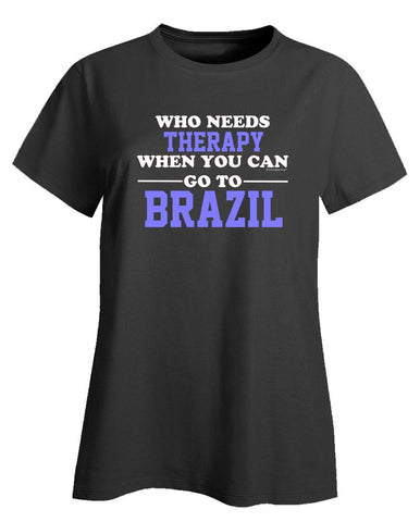 Who Needs Therapy When You Can Go To Brazil - Ladies T-Shirt