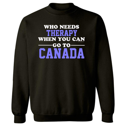 Who Needs Therapy When You Can Go To Canada - Sweatshirt