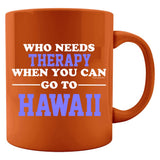 Who Needs Therapy When You Can Go To Hawaii - Colored Mug