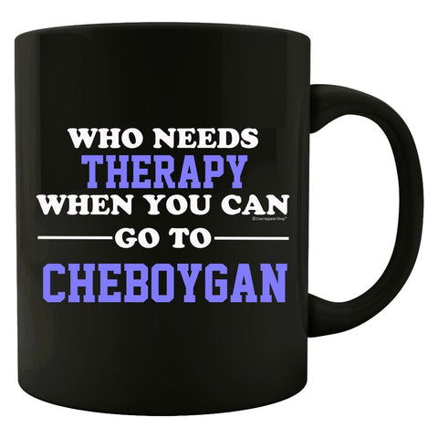 Who Needs Therapy When You Can Go To Cheboygan - Mug