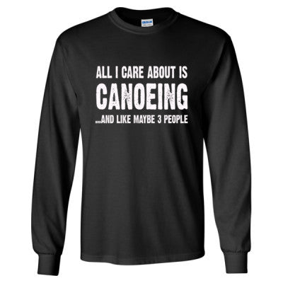 All i Care About Canoeing And Like Maybe Three People tshirt - Long Sleeve T-Shirt S-Black- Cool Jerseys - 1
