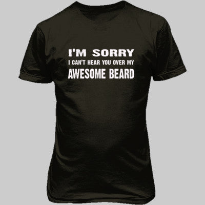 Im Sorry I Cant Hear You Over My Awesome Beard Tshirt - Unisex T-Shirt FRONT Print S-Military Green- Cool Jerseys - 1