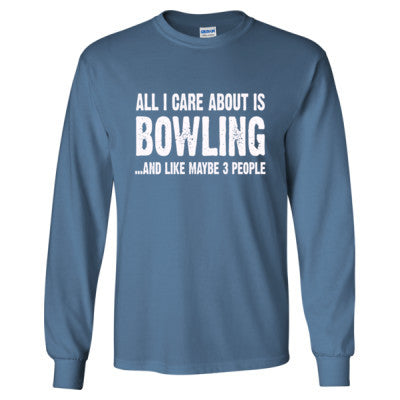 All i Care About Bowling And Like Maybe Three People tshirt - Long Sleeve T-Shirt S-Indigo Blue- Cool Jerseys - 1