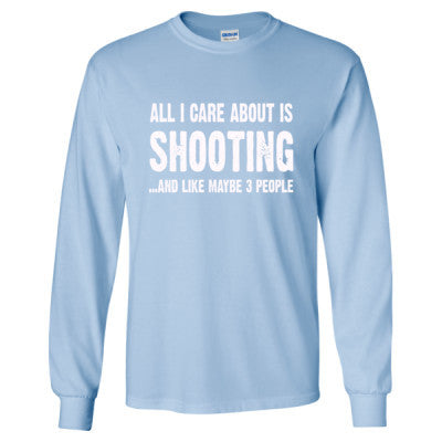 All i Care About Shooting And Like Maybe Three People tshirt - Long Sleeve T-Shirt - Cool Jerseys - 1