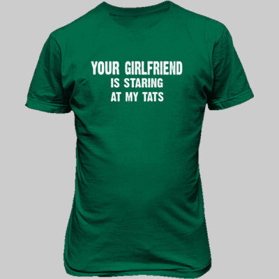 Your Girlfriend Is Staring At My Tats Tshirt - Unisex T-Shirt FRONT Print S-Kelly Green- Cool Jerseys - 1