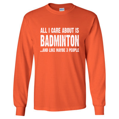 All i Care About Is Badminton And Like Maybe Three People tshirt - Long Sleeve T-Shirt S-Orange- Cool Jerseys - 1