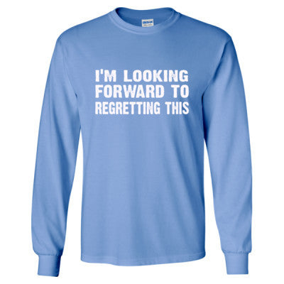 Im Looking Forward To Regretting This Tshirt - Long Sleeve T-Shirt S-Carolina Blue- Cool Jerseys - 1