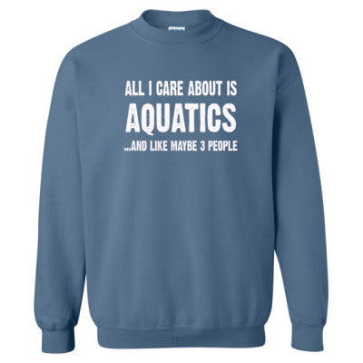 All i Care About Is Aquatics And Like Maybe Three People tshirt - Heavy Blend™ Crewneck Sweatshirt S-Indigo Blue- Cool Jerseys - 1