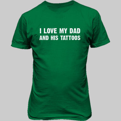 I Love My Dad And His Tattoos Tshirt - Unisex T-Shirt FRONT Print S-Irish Green- Cool Jerseys - 1