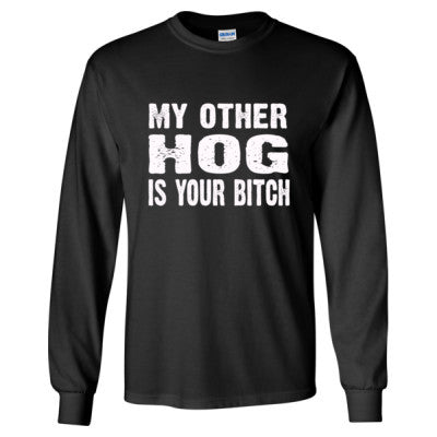 My Other Hog Is Your Bitch Tshirt - Long Sleeve T-Shirt S-Black- Cool Jerseys - 1