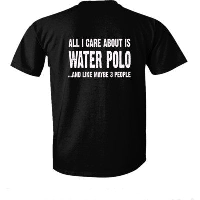 All i Care About Water Polo And Like Maybe Three People tshirt - Ultra-Cotton T-Shirt Back Print Only S-Real black- Cool Jerseys - 1